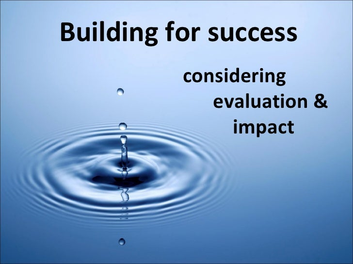 Building for success     considering    evaluation &    impact