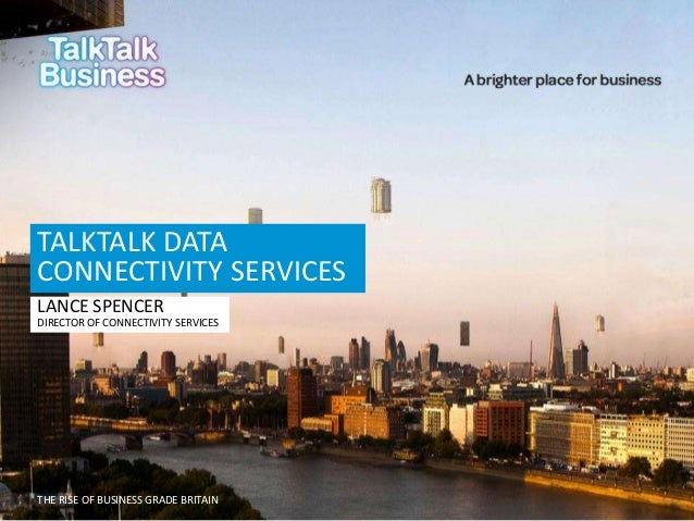 THE RISE OF BUSINESS GRADE BRITAIN TALKTALK DATA CONNECTIVITY SERVICES LANCE SPENCER DIRECTOR OF CONNECTIVITY SERVICES