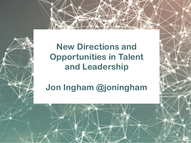New Directions and Opportunities in Talent and Leadership Jon Ingham @joningham