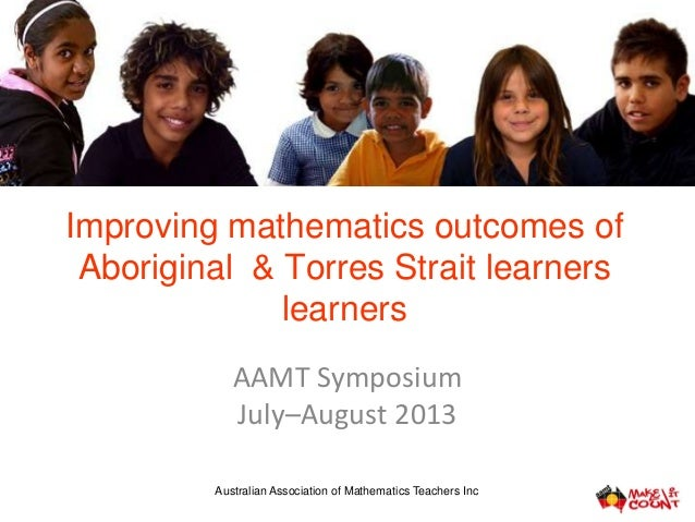 Improving mathematics outcomes of Aboriginal & Torres Strait learners learners AAMT Symposium July–August 2013 Australian ...