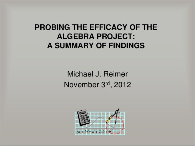 PROBING THE EFFICACY OF THE    ALGEBRA PROJECT:  A SUMMARY OF FINDINGS       Michael J. Reimer      November 3rd, 2012