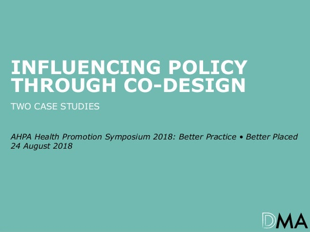 1AHPA Health Promotion Symposium 2018: Better Practice • Better Placed – Influencing Policy Through Co-design INFLUENCING ...