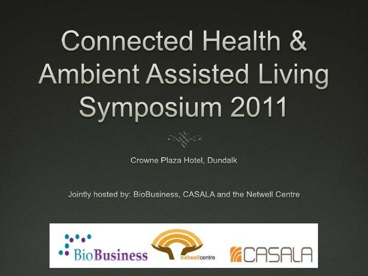Connected Health & Ambient Assisted Living Symposium 2011 <br />Crowne Plaza Hotel, Dundalk<br />Jointly hosted by: BioBus...