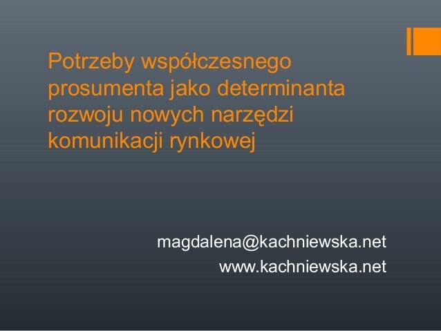 Potrzeby współczesnego prosumenta jako determinanta rozwoju nowych narzędzi komunikacji rynkowej  magdalena@kachniewska.ne...