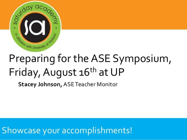 Showcase your accomplishments! Stacey Johnson, ASETeacher Monitor Preparing for the ASE Symposium, Friday, August 16th at ...