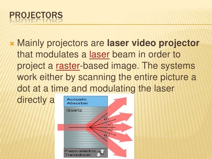 PROJECTORS   Mainly projectors are laser video projector    that modulates a laser beam in order to    project a raster-b...