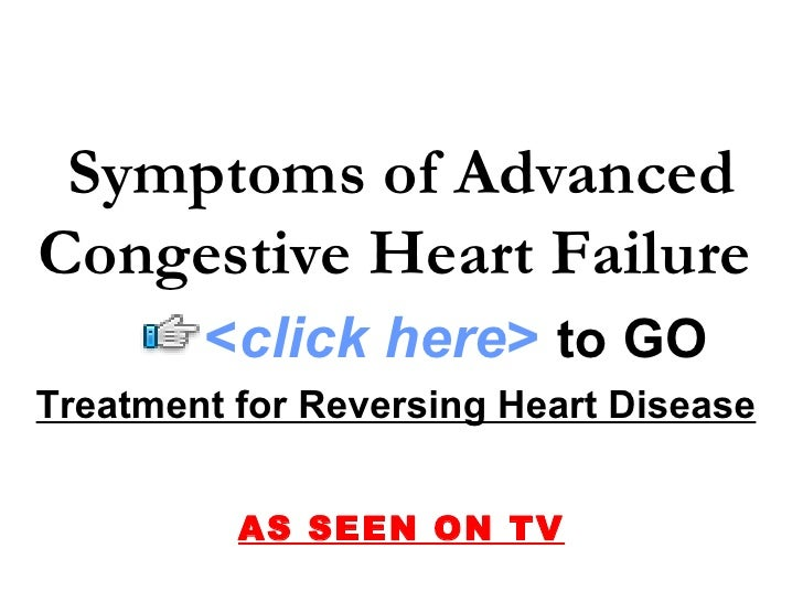 Treatment for Reversing Heart Disease   AS SEEN ON TV Symptoms of Advanced Congestive Heart Failure   < click here >   to ...