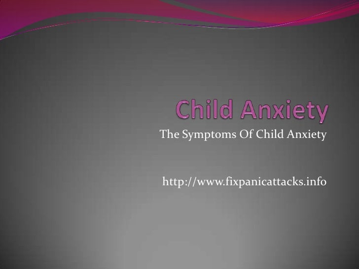 Child Anxiety<br />The Symptoms Of Child Anxiety<br />http://www.fixpanicattacks.info<br />