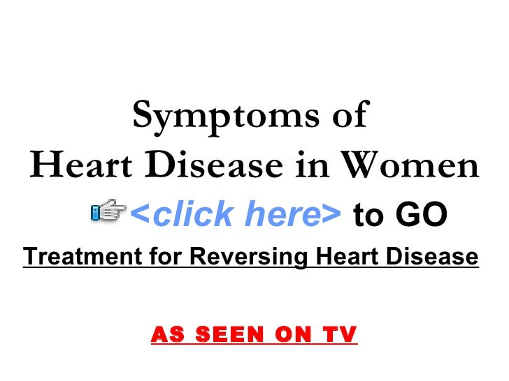Treatment for Reversing Heart Disease   AS SEEN ON TV Symptoms of  Heart Disease in Women < click here >   to   GO