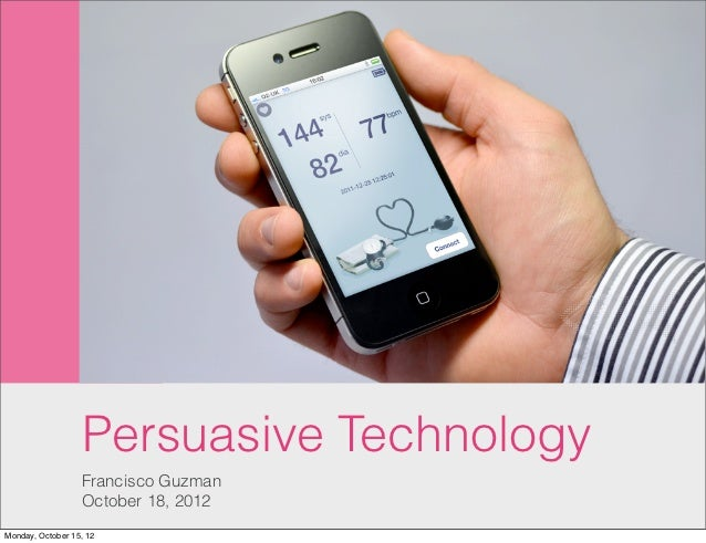 Persuasive Technology                  Francisco Guzman                  October 18, 2012Monday, October 15, 12