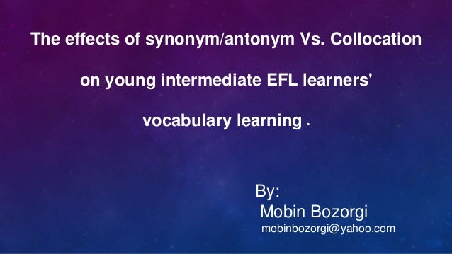 The effects of synonym/antonym Vs. Collocation on young intermediate EFL learners' .vocabulary learning By: Mobin Bozorgi ...