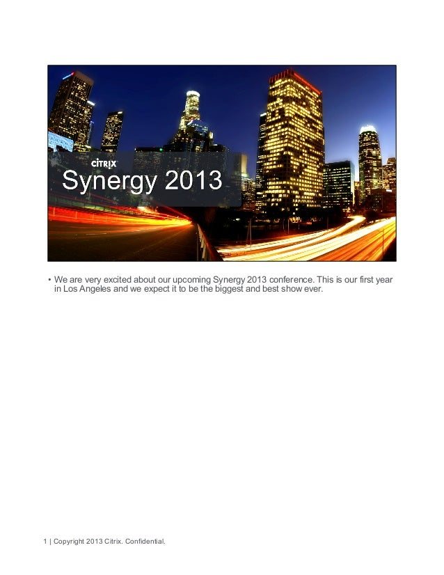 1 | Copyright 2013 Citrix. Confidential.• We are very excited about our upcoming Synergy 2013 conference. This is our fir...