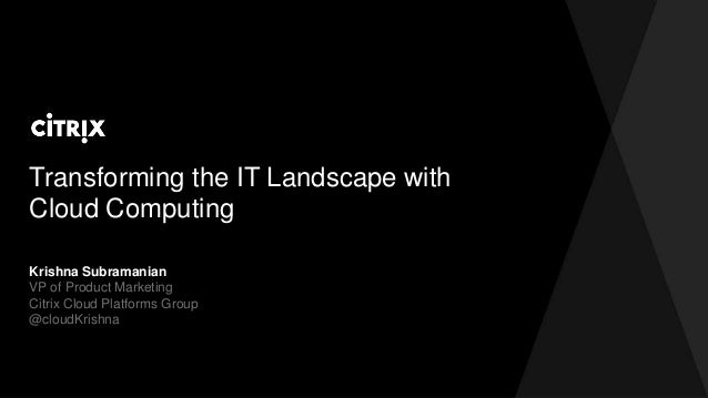 Transforming the IT Landscape with Cloud Computing Krishna Subramanian VP of Product Marketing Citrix Cloud Platforms Grou...