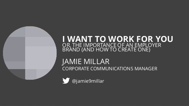 I WANT TO WORK FOR YOU OR, THE IMPORTANCE OF AN EMPLOYER BRAND (AND HOW TO CREATE ONE) JAMIE MILLAR CORPORATE COMMUNICATIO...