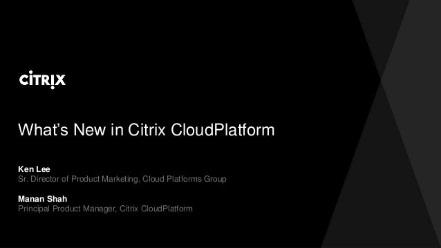 What's New in Citrix CloudPlatform Ken Lee Sr. Director of Product Marketing, Cloud Platforms Group Manan Shah Principal P...