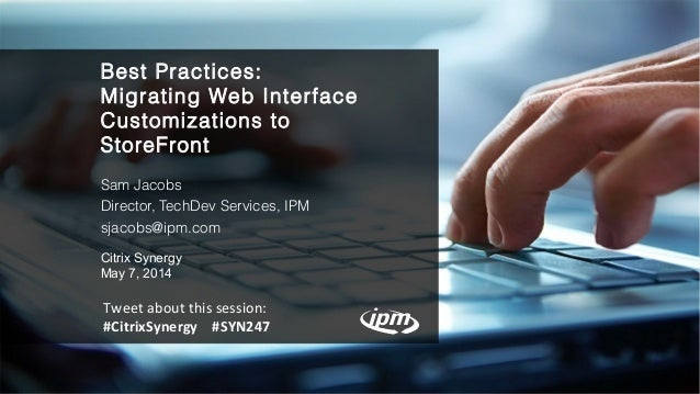 Best Practices: Migrating Web Interface Customizations to StoreFront Sam Jacobs Director, TechDev Services, IPM sjacobs@ip...