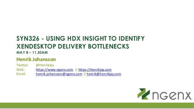 SYN326 - USING HDX INSIGHT TO IDENTIFY XENDESKTOP DELIVERY BOTTLENECKS MAY 8 – 11.30AM Henrik Johansson Twitter: @HenrikJa...