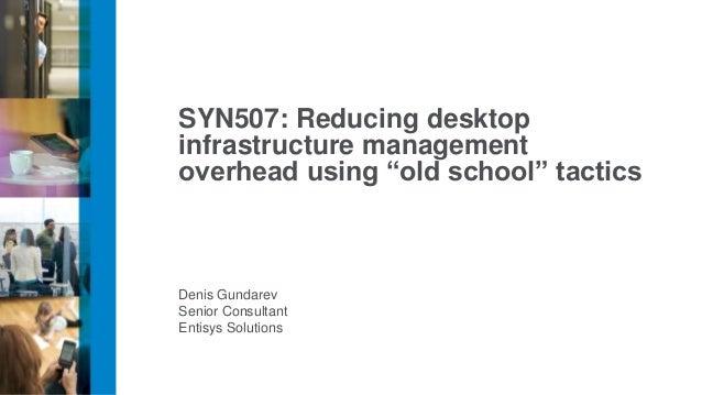 "Denis GundarevSenior ConsultantEntisys SolutionsSYN507: Reducing desktopinfrastructure managementoverhead using ""old schoo..."