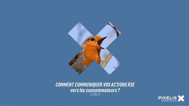 COMMENT COMMUNIQUER VOS ACTIONS RSE  vers les consommateurs ? 21/06/17