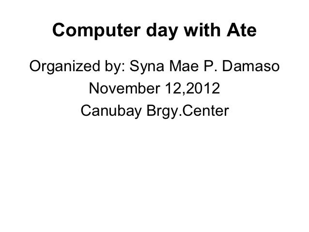 Computer day with AteOrganized by: Syna Mae P. Damaso        November 12,2012       Canubay Brgy.Center