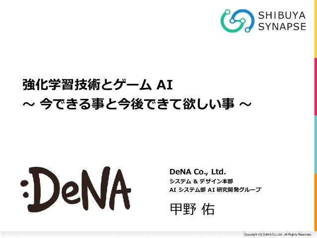 Copyright (C) DeNA Co.,Ltd. All Rights Reserved. DeNACo.,Ltd. システム&デザイン本部 AIシステム部AI研究開発グループ 甲野佑 強化学習技術とゲームAI...