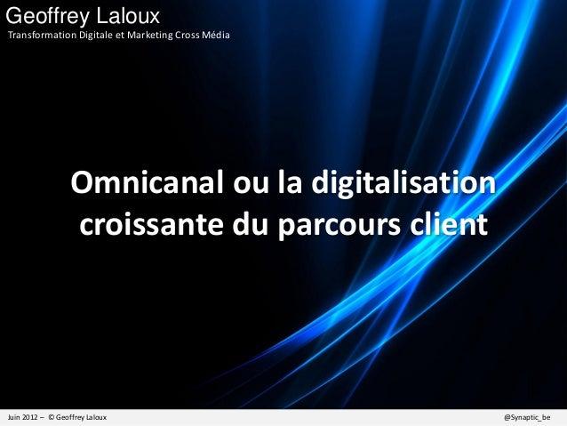 Omnicanal ou la digitalisation croissante du parcours client Juin 2012 – © Geoffrey Laloux @Synaptic_be Geoffrey Laloux Tr...