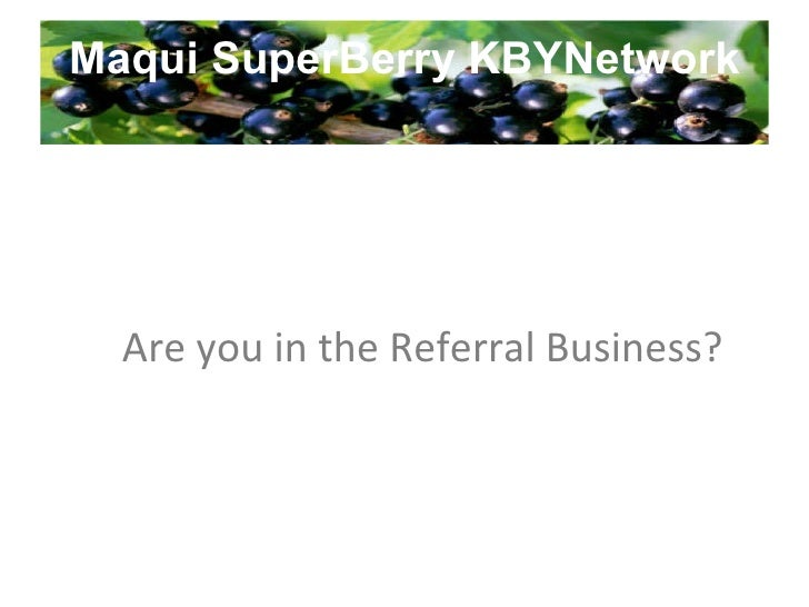 Maqui SuperBerry KBYNetwork Are you in the Referral Business?