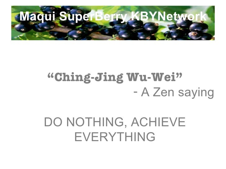 "Maqui SuperBerry KBYNetwork <ul><li>"" Ching-Jing Wu-Wei"" </li></ul><ul><li>A Zen saying </li></ul><ul><li>DO NOTHING, ACHI..."