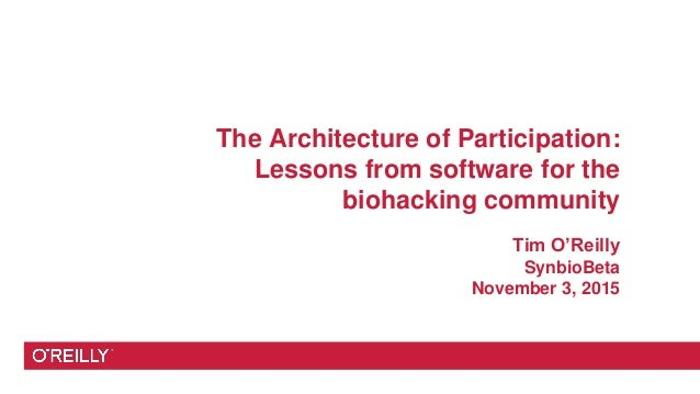The Architecture of Participation: Lessons from software for the biohacking community Tim O'Reilly SynbioBeta November 3, ...