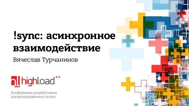 !sync: асинхронное  взаимодействие  Вячеслав Турчанинов