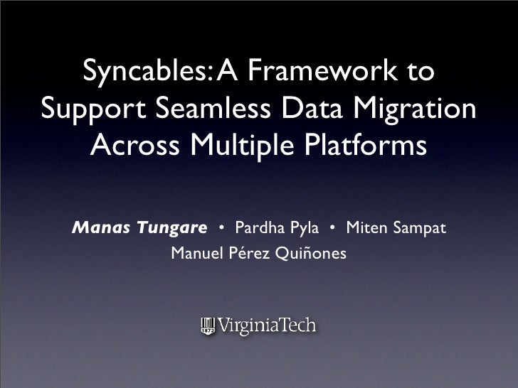 Syncables: A Framework to Support Seamless Data Migration     Across Multiple Platforms    Manas Tungare • Pardha Pyla • M...