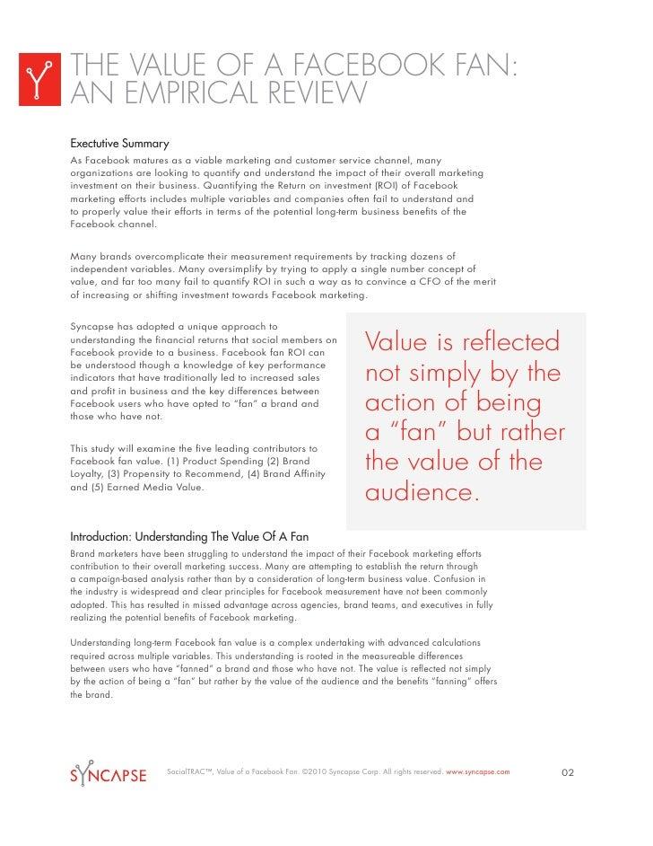 THE VALUE OF A FACEBOOK FAN: AN EMPIRICAL REVIEW Exectutive Summary As Facebook matures as a viable marketing and customer...