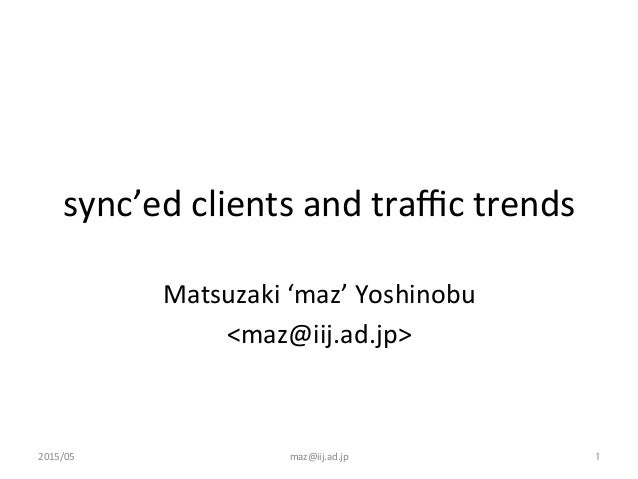 sync'ed	   clients	   and	   traffic	   trends	 Matsuzaki	   'maz'	   Yoshinobu	    <maz@iij.ad.jp>	 2015/05	  maz@iij.ad.jp...