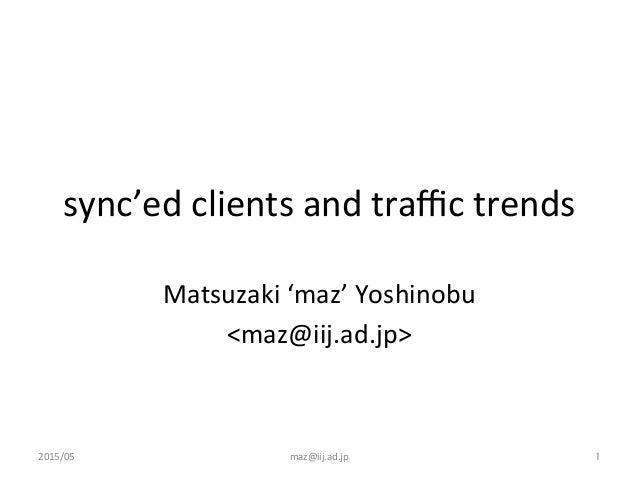 sync'ed  clients  and  traffic  trends Matsuzaki  'maz'  Yoshinobu   <maz@iij.ad.jp> 2015/05  maz@iij.ad.jp...