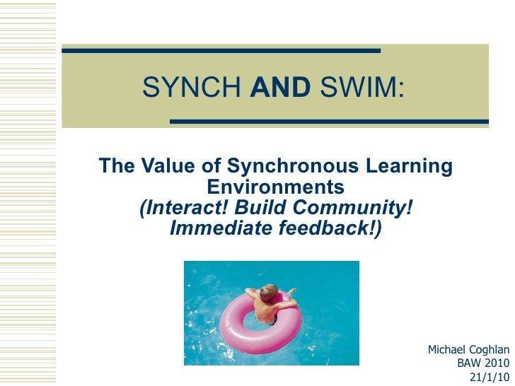 SYNCH  AND  SWIM: The Value of Synchronous Learning Environments (Interact! Build Community! Immediate feedback!) Michael ...
