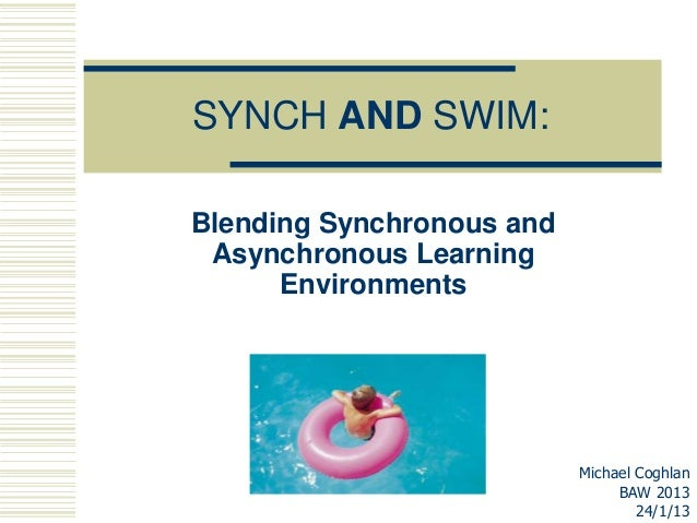 SYNCH AND SWIM:Blending Synchronous and Asynchronous Learning      Environments                           Michael Coghlan ...