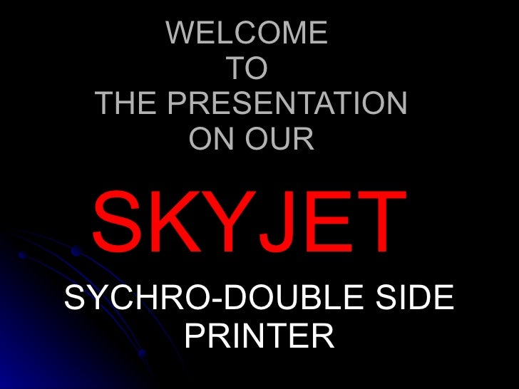 WELCOME  TO  THE PRESENTATION ON OUR SKYJET  SYCHRO-DOUBLE SIDE PRINTER