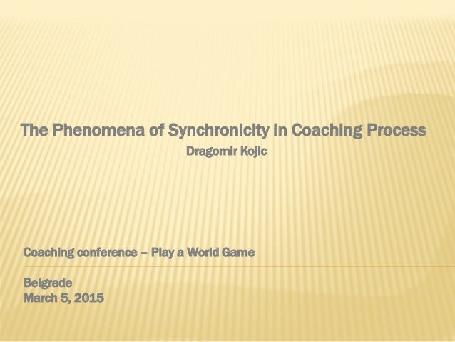 Coaching conference – Play a World Game Belgrade March 5, 2015 The Phenomena of Synchronicity in Coaching Process Dragomir...