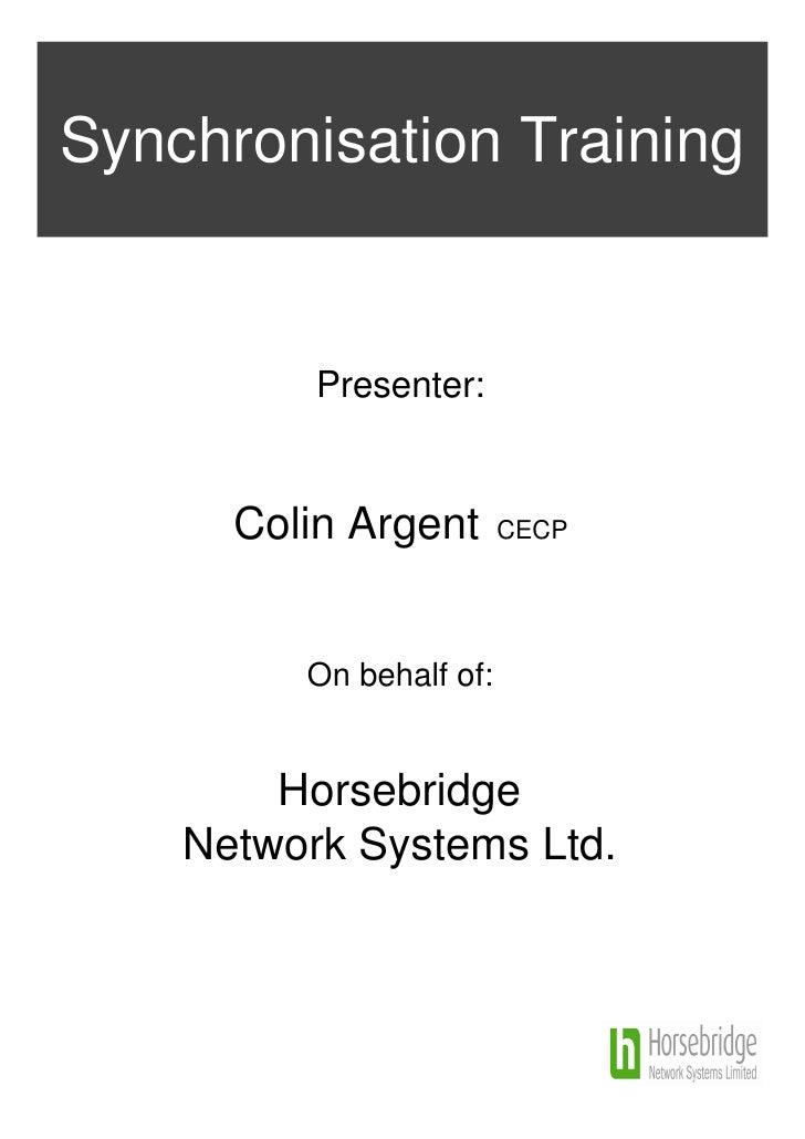 Synchronisation Training          Presenter:      Colin Argent       CECP         On behalf of:        Horsebridge    Netw...