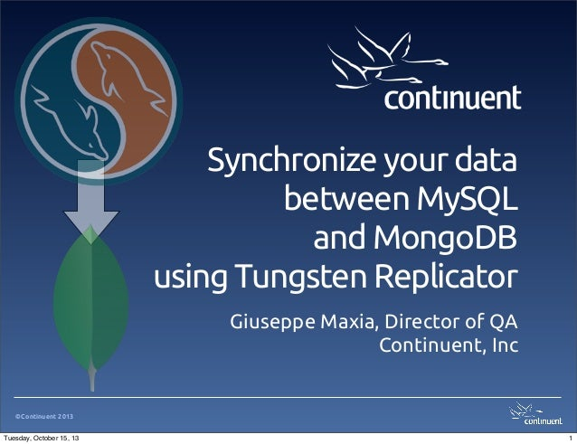 Synchronize your data between MySQL and MongoDB using Tungsten Replicator Giuseppe Maxia, Director of QA Continuent, Inc  ...