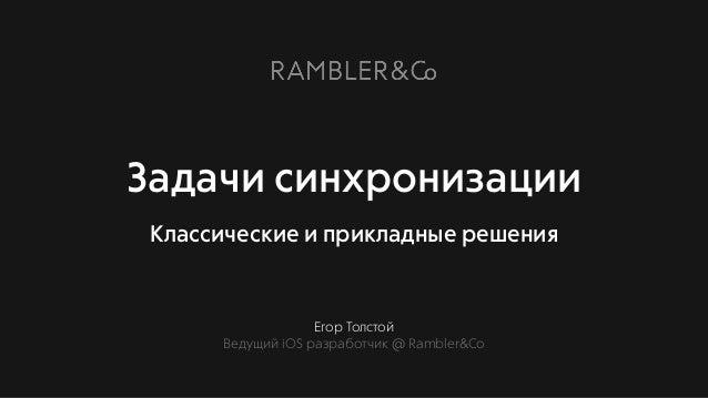 Егор Толстой Ведущий iOS разработчик @ Rambler&Co Задачи синхронизации Классические и прикладные решения