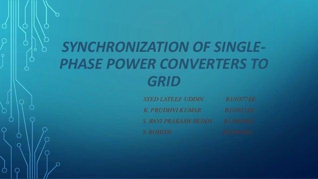 SYNCHRONIZATION OF SINGLE- PHASE POWER CONVERTERS TO GRID SYED LATEEF UDDIN B110877EE K. PRUDHVI KUMAR B110921EE S. RAVI P...