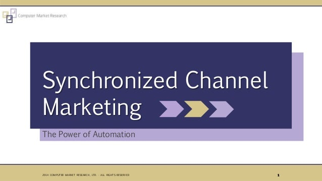 The Power of Automation Synchronized Channel Marketing 12014 COMPUTER MARKET RESEARCH, LTD. - ALL RIGHTS RESERVED