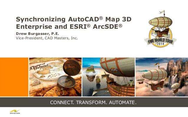 CONNECT. TRANSFORM. AUTOMATE. Synchronizing AutoCAD® Map 3D Enterprise and ESRI® ArcSDE® Drew Burgasser, P.E. Vice-Preside...
