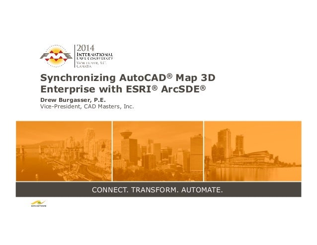 CONNECT. TRANSFORM. AUTOMATE. Synchronizing AutoCAD® Map 3D Enterprise with ESRI® ArcSDE® Drew Burgasser, P.E. Vice-Presid...