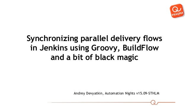 Synchronizing parallel delivery flows in Jenkins using Groovy, BuildFlow and a bit of black magic Andrey Devyatkin, Automa...