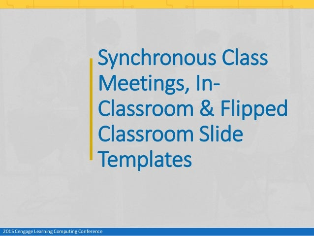 Synchronous Class Meetings, In- Classroom & Flipped Classroom Slide Templates 2015 Cengage Learning Computing Conference