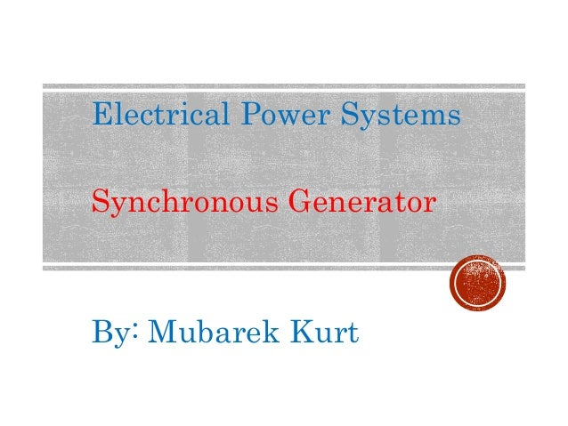 Electrical Power Systems Synchronous Generator By: Mubarek Kurt