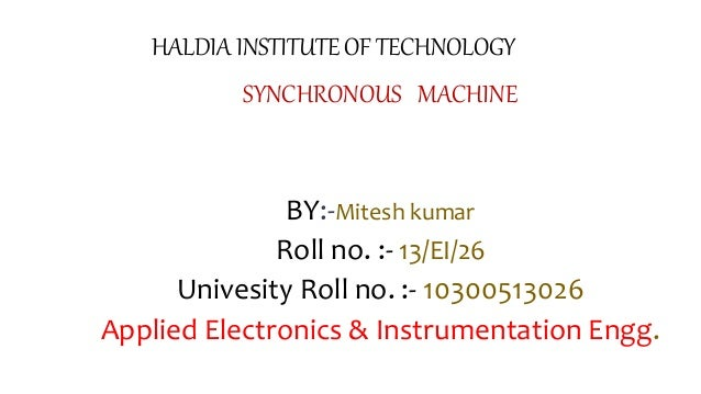 HALDIA INSTITUTE OF TECHNOLOGY SYNCHRONOUS MACHINE BY:-Mitesh kumar Roll no. :- 13/EI/26 Univesity Roll no. :- 10300513026...