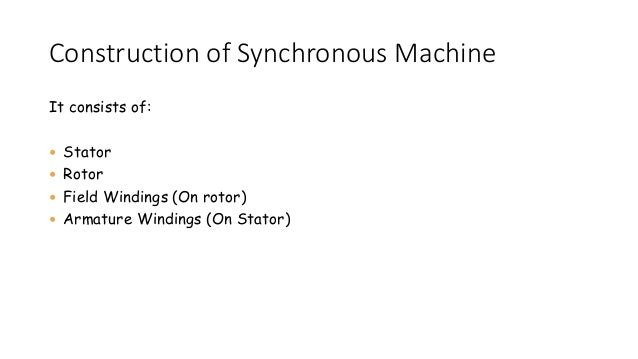 Construction of Synchronous Machine It consists of:  Stator  Rotor  Field Windings (On rotor)  Armature Windings (On S...
